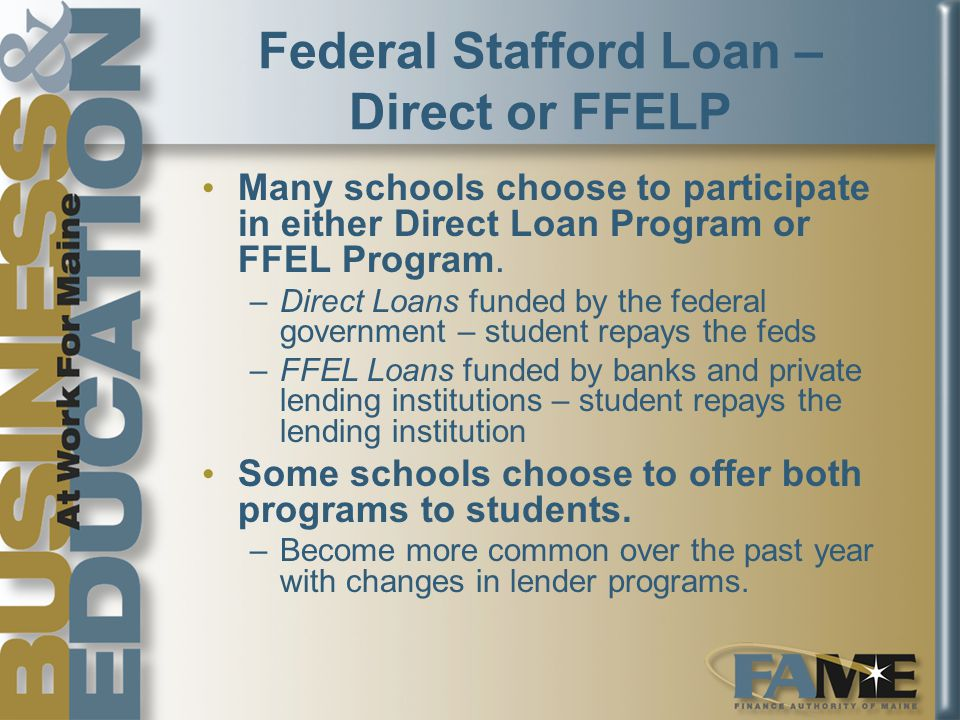 Federal Stafford Loan – Direct or FFELP Many schools choose to participate in either Direct Loan Program or FFEL Program.
