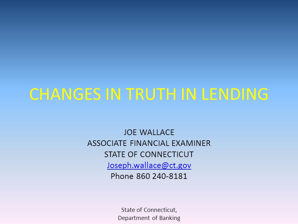 CHANGES IN TRUTH IN LENDING JOE WALLACE ASSOCIATE FINANCIAL EXAMINER STATE OF CONNECTICUT Joseph.wallace@ct.gov Phone 860 240-8181 State of Connecticut, Department of Banking