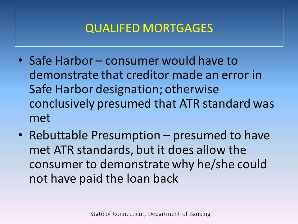 QUALIFED MORTGAGES Safe Harbor – consumer would have to demonstrate that creditor made an error in Safe Harbor designation; otherwise conclusively presumed that ATR standard was met Rebuttable Presumption – presumed to have met ATR standards, but it does allow the consumer to demonstrate why he/she could not have paid the loan back State of Connecticut, Department of Banking