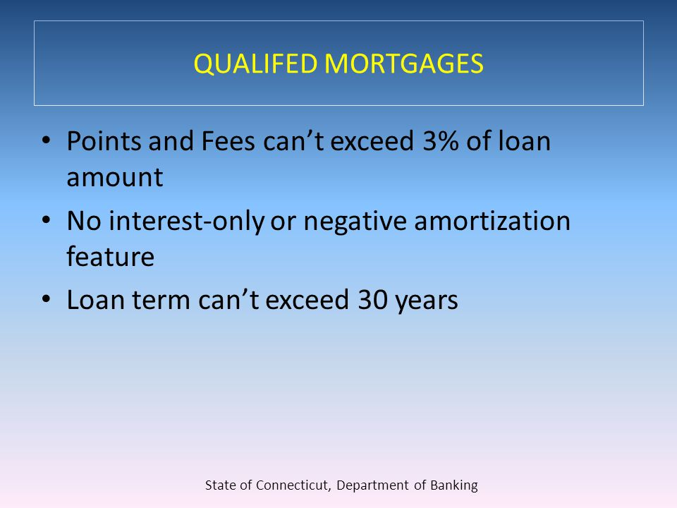 QUALIFED MORTGAGES Points and Fees can't exceed 3% of loan amount No interest-only or negative amortization feature Loan term can't exceed 30 years State of Connecticut, Department of Banking