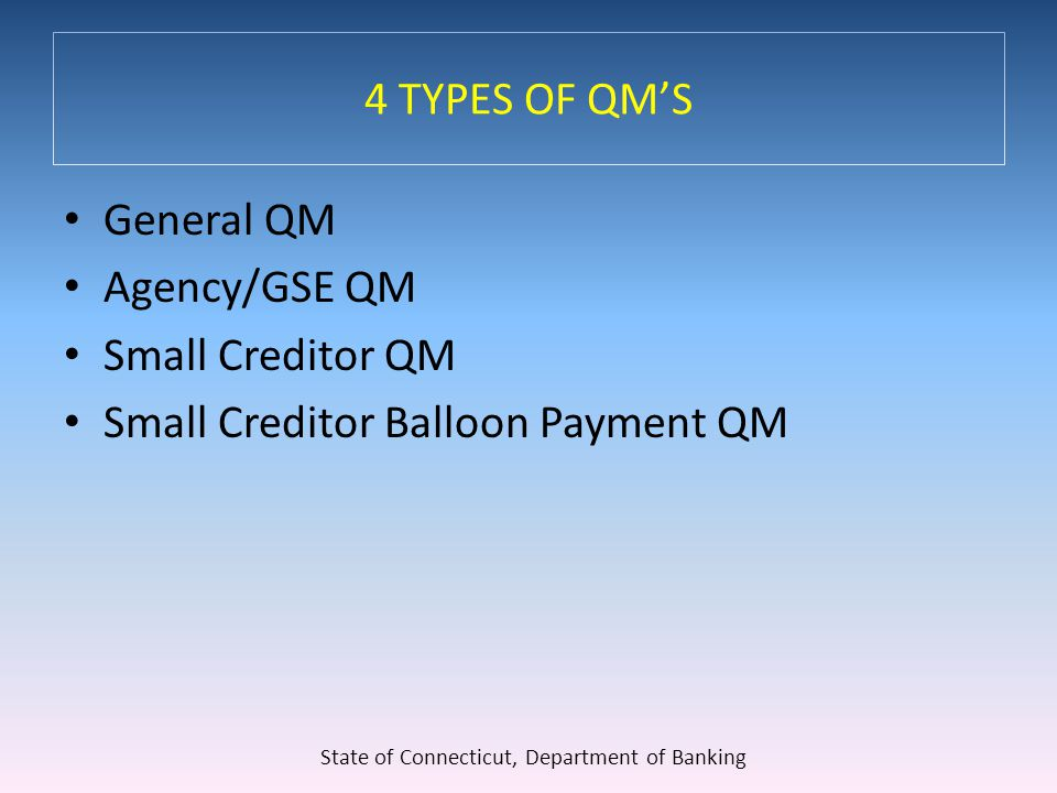 4 TYPES OF QM'S General QM Agency/GSE QM Small Creditor QM Small Creditor Balloon Payment QM State of Connecticut, Department of Banking