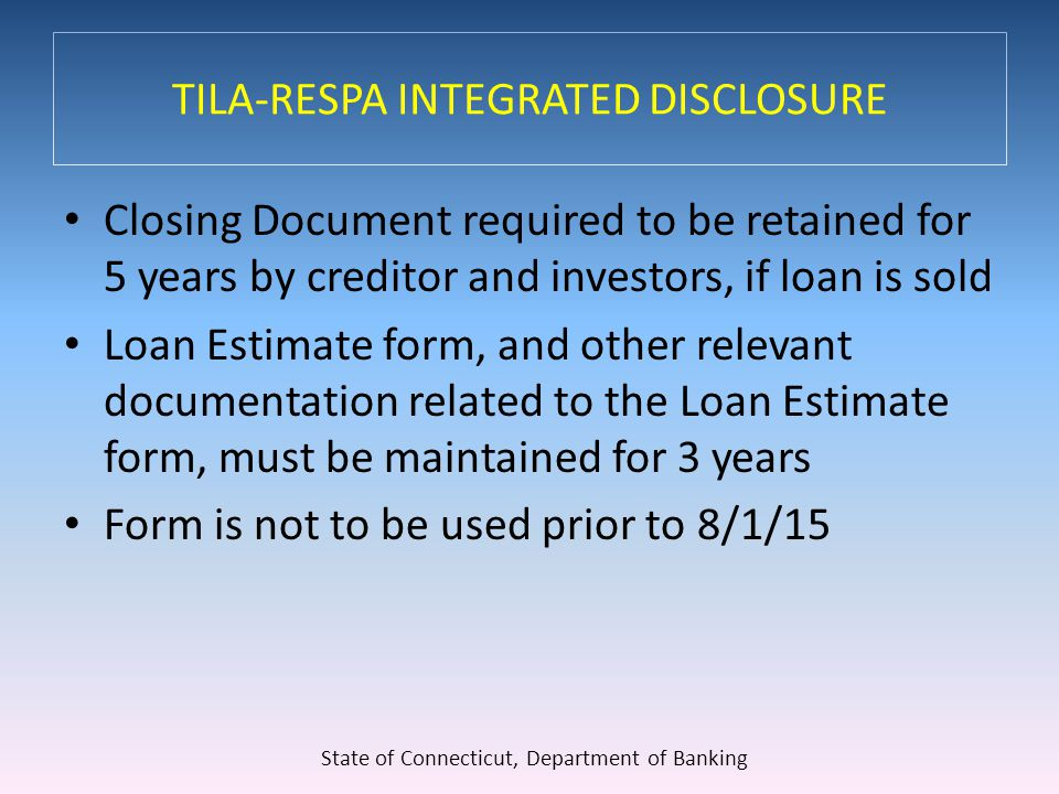 TILA-RESPA INTEGRATED DISCLOSURE Closing Document required to be retained for 5 years by creditor and investors, if loan is sold Loan Estimate form, and other relevant documentation related to the Loan Estimate form, must be maintained for 3 years Form is not to be used prior to 8/1/15 State of Connecticut, Department of Banking