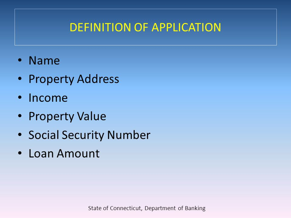 DEFINITION OF APPLICATION Name Property Address Income Property Value Social Security Number Loan Amount State of Connecticut, Department of Banking