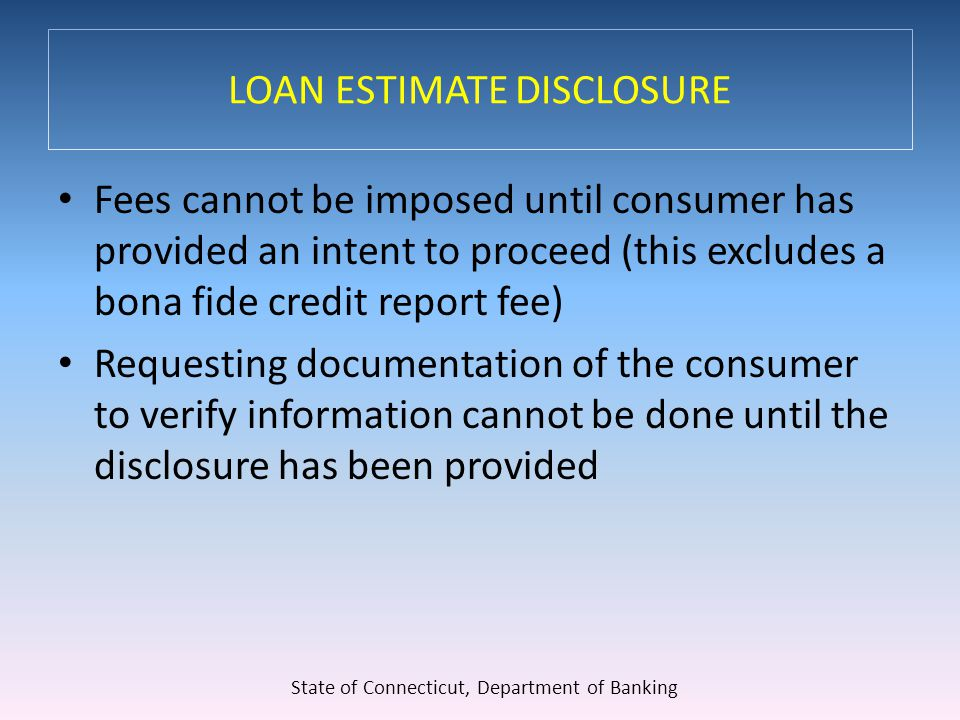 LOAN ESTIMATE DISCLOSURE Fees cannot be imposed until consumer has provided an intent to proceed (this excludes a bona fide credit report fee) Requesting documentation of the consumer to verify information cannot be done until the disclosure has been provided State of Connecticut, Department of Banking