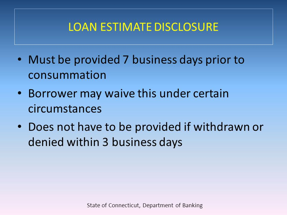 LOAN ESTIMATE DISCLOSURE Must be provided 7 business days prior to consummation Borrower may waive this under certain circumstances Does not have to be provided if withdrawn or denied within 3 business days State of Connecticut, Department of Banking