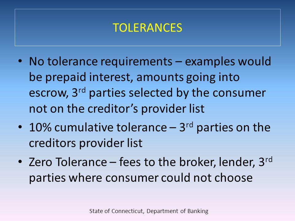 TOLERANCES No tolerance requirements – examples would be prepaid interest, amounts going into escrow, 3 rd parties selected by the consumer not on the creditor's provider list 10% cumulative tolerance – 3 rd parties on the creditors provider list Zero Tolerance – fees to the broker, lender, 3 rd parties where consumer could not choose State of Connecticut, Department of Banking