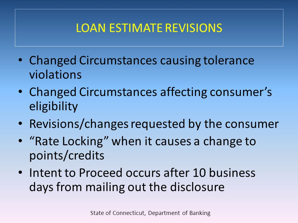 LOAN ESTIMATE REVISIONS Changed Circumstances causing tolerance violations Changed Circumstances affecting consumer's eligibility Revisions/changes requested by the consumer Rate Locking when it causes a change to points/credits Intent to Proceed occurs after 10 business days from mailing out the disclosure State of Connecticut, Department of Banking
