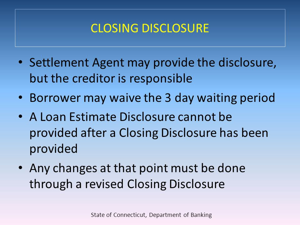CLOSING DISCLOSURE Settlement Agent may provide the disclosure, but the creditor is responsible Borrower may waive the 3 day waiting period A Loan Estimate Disclosure cannot be provided after a Closing Disclosure has been provided Any changes at that point must be done through a revised Closing Disclosure State of Connecticut, Department of Banking