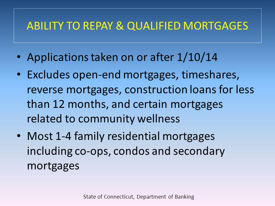 ABILITY TO REPAY & QUALIFIED MORTGAGES Applications taken on or after 1/10/14 Excludes open-end mortgages, timeshares, reverse mortgages, construction loans for less than 12 months, and certain mortgages related to community wellness Most 1-4 family residential mortgages including co-ops, condos and secondary mortgages State of Connecticut, Department of Banking