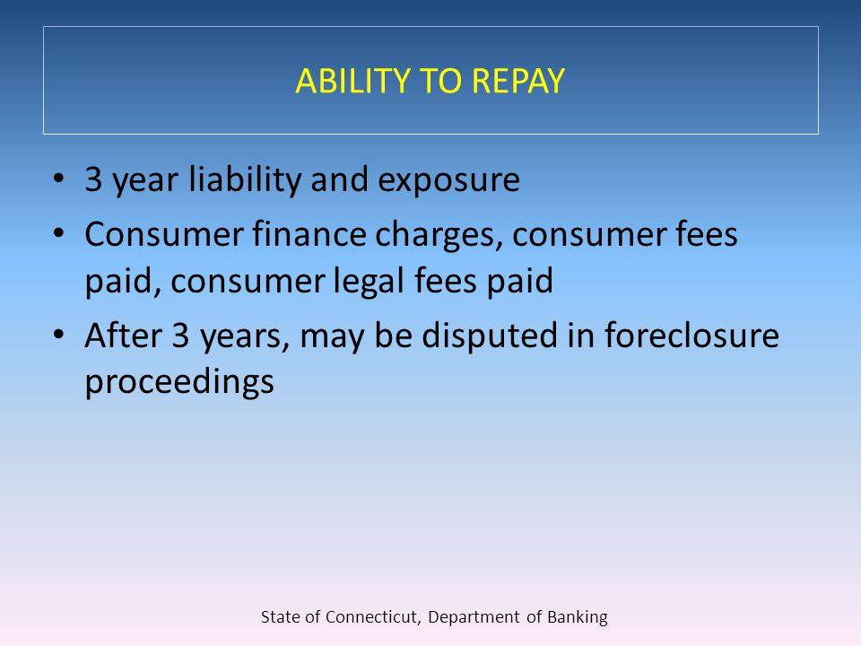 ABILITY TO REPAY 3 year liability and exposure Consumer finance charges, consumer fees paid, consumer legal fees paid After 3 years, may be disputed in foreclosure proceedings State of Connecticut, Department of Banking