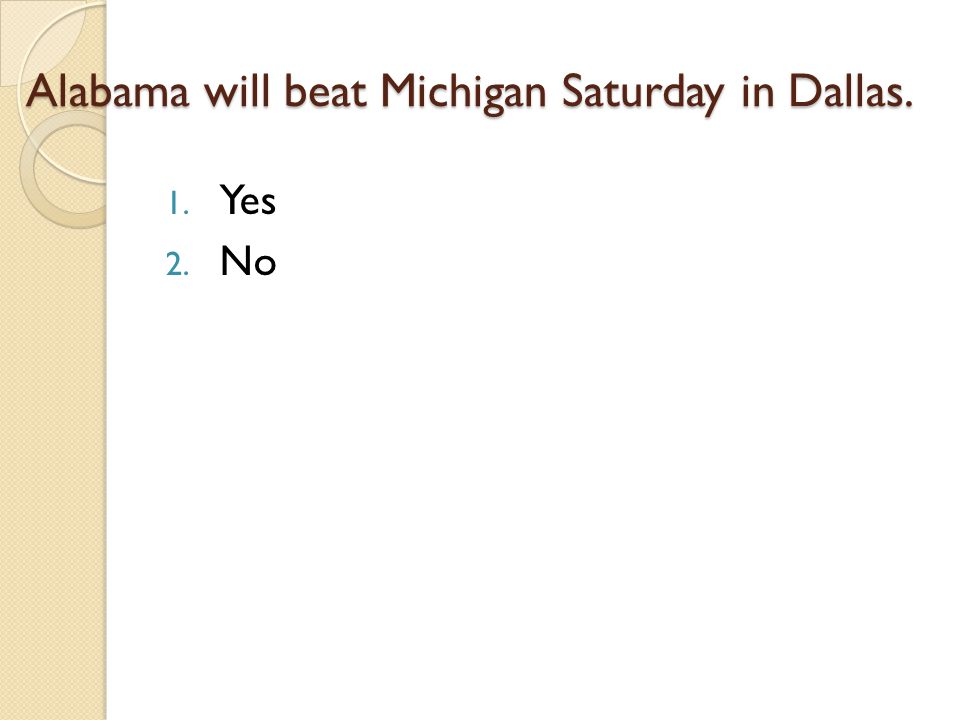Alabama will beat Michigan Saturday in Dallas. 1. Yes 2. No