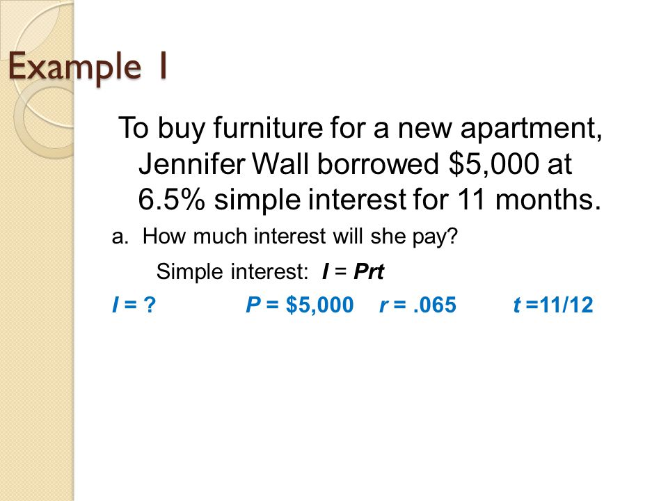 Example 1 To buy furniture for a new apartment, Jennifer Wall borrowed $5,000 at 6.5% simple interest for 11 months.