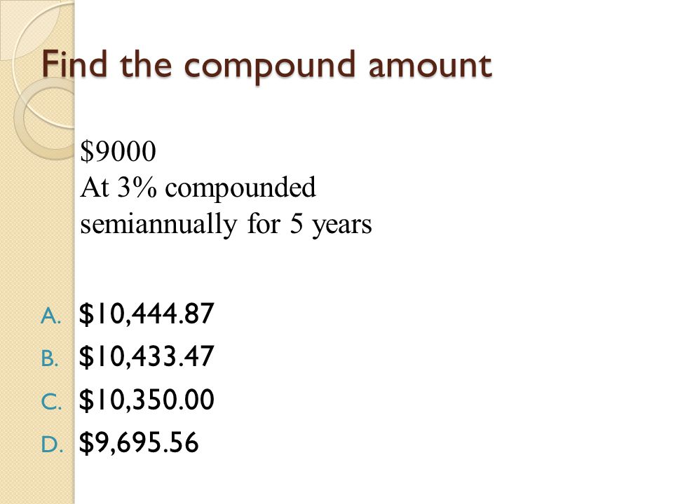 Find the compound amount A. $10,444.87 B. $10,433.47 C.
