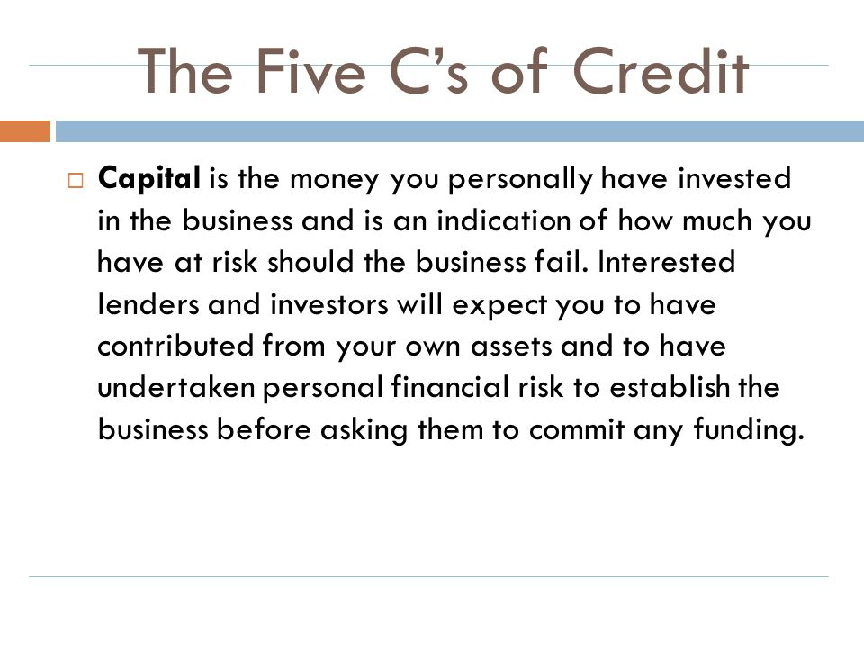 The Five C's of Credit  Capital is the money you personally have invested in the business and is an indication of how much you have at risk should th