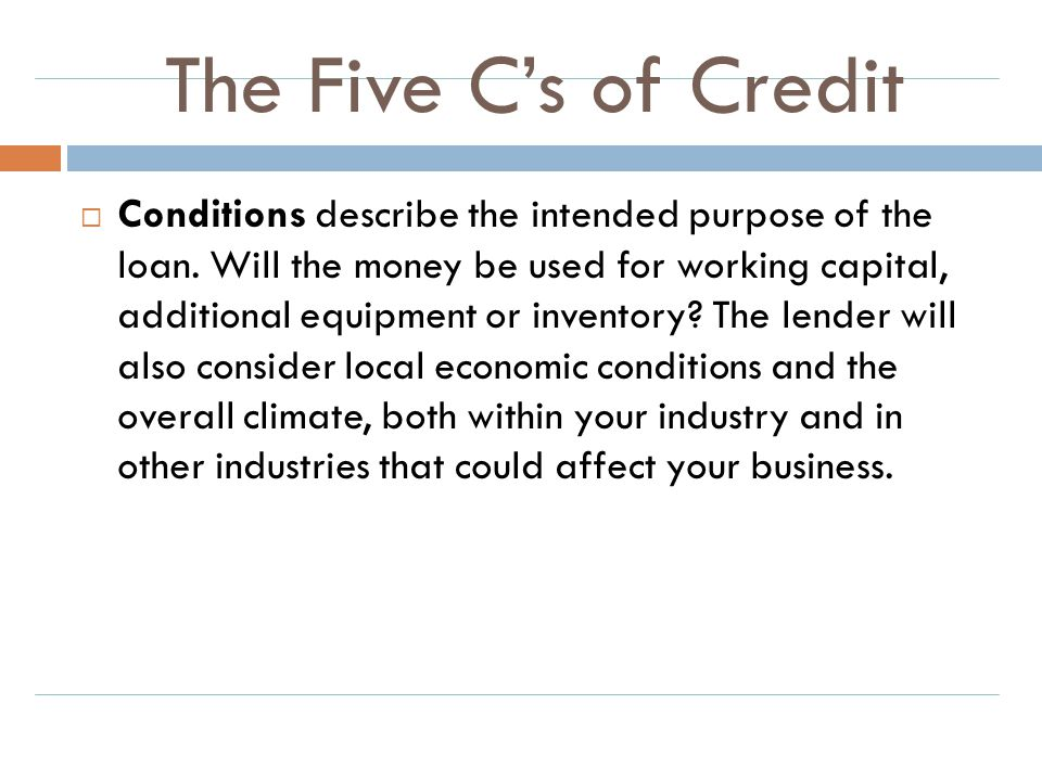 The Five C's of Credit  Conditions describe the intended purpose of the loan. Will the money be used for working capital, additional equipment or inv