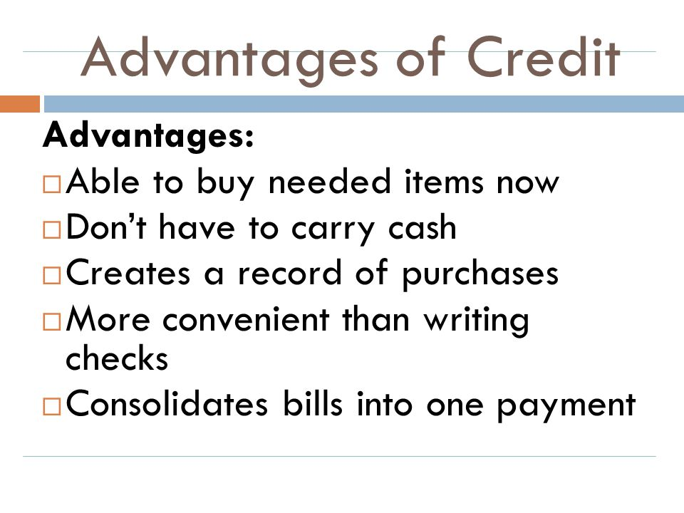 Advantages of Credit Advantages:  Able to buy needed items now  Don't have to carry cash  Creates a record of purchases  More convenient than writ