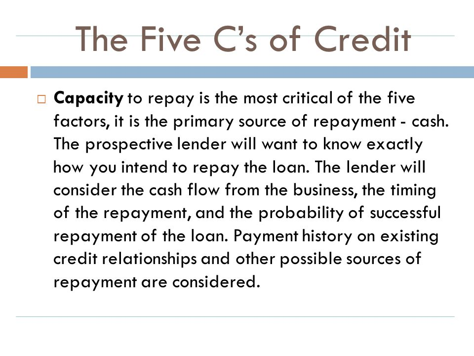 The Five C's of Credit  Capacity to repay is the most critical of the five factors, it is the primary source of repayment - cash. The prospective len