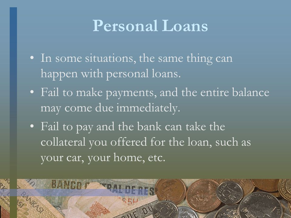 Personal Loans In some situations, the same thing can happen with personal loans.