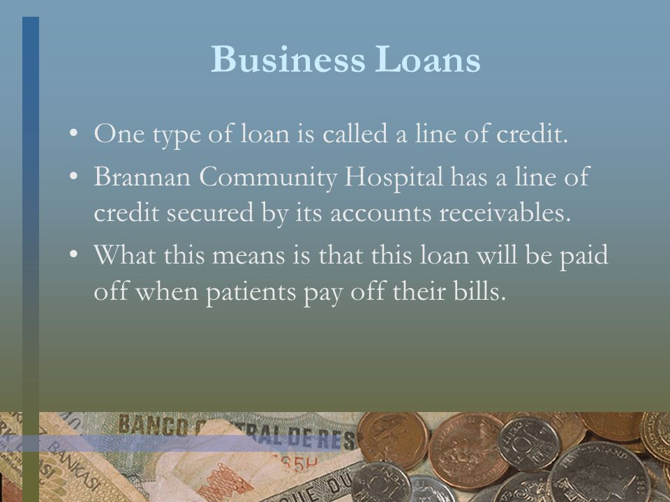 Business Loans One type of loan is called a line of credit.