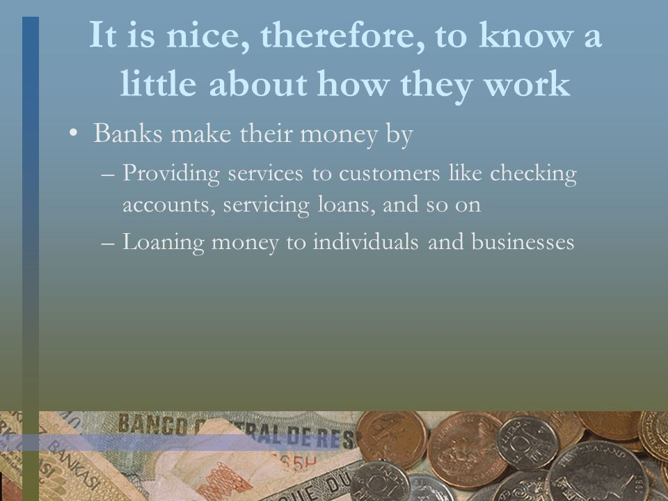 It is nice, therefore, to know a little about how they work Banks make their money by –Providing services to customers like checking accounts, servicing loans, and so on –Loaning money to individuals and businesses