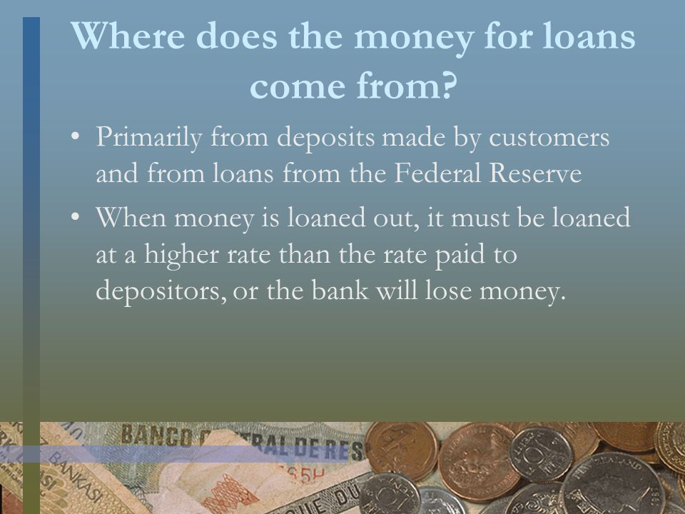 Where does the money for loans come from.