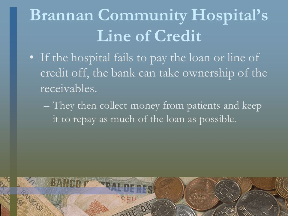 Brannan Community Hospital's Line of Credit If the hospital fails to pay the loan or line of credit off, the bank can take ownership of the receivables.