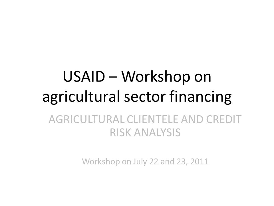 USAID – Workshop on agricultural sector financing AGRICULTURAL CLIENTELE AND CREDIT RISK ANALYSIS Workshop on July 22 and 23, 2011