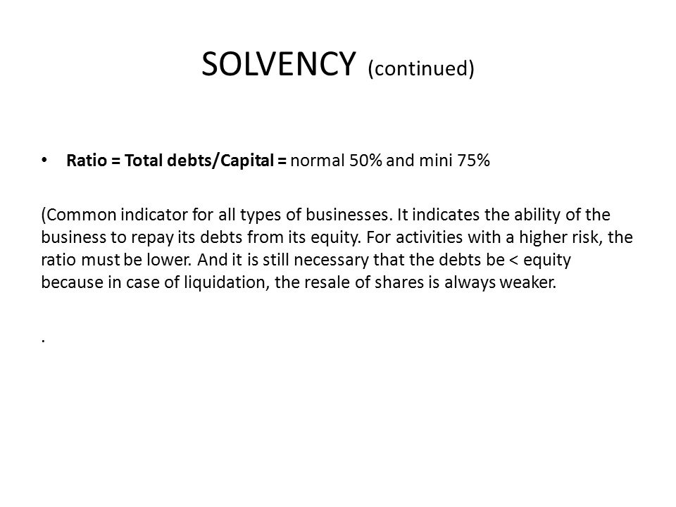 SOLVENCY (continued) Ratio = Total debts/Capital = normal 50% and mini 75% (Common indicator for all types of businesses.