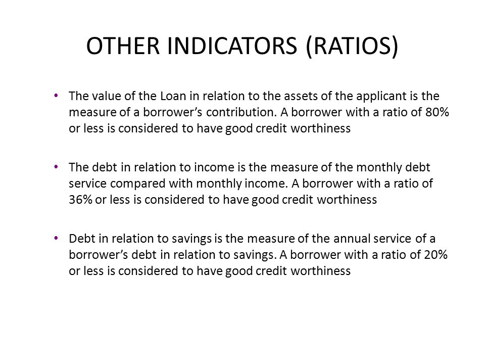 OTHER INDICATORS (RATIOS) The value of the Loan in relation to the assets of the applicant is the measure of a borrower's contribution.