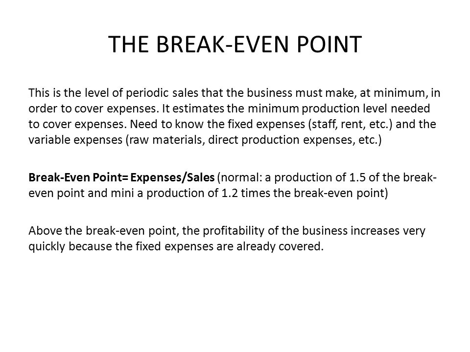 THE BREAK-EVEN POINT This is the level of periodic sales that the business must make, at minimum, in order to cover expenses.