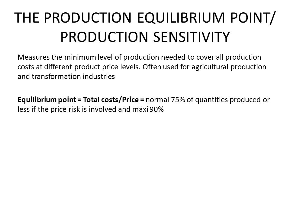 THE PRODUCTION EQUILIBRIUM POINT/ PRODUCTION SENSITIVITY Measures the minimum level of production needed to cover all production costs at different product price levels.