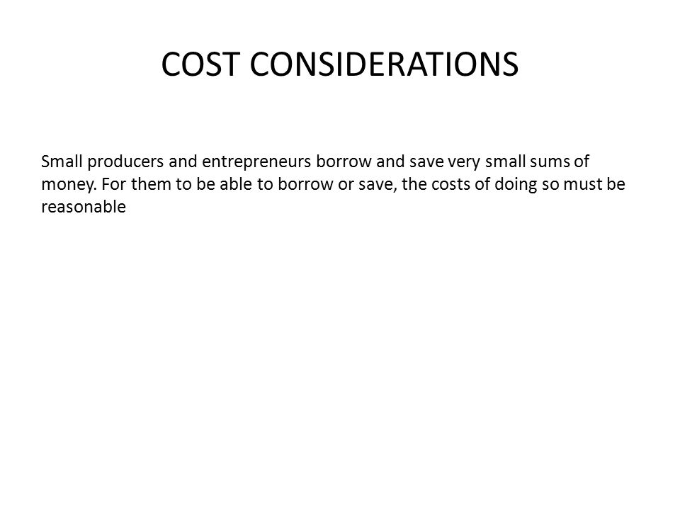 COST CONSIDERATIONS Small producers and entrepreneurs borrow and save very small sums of money.