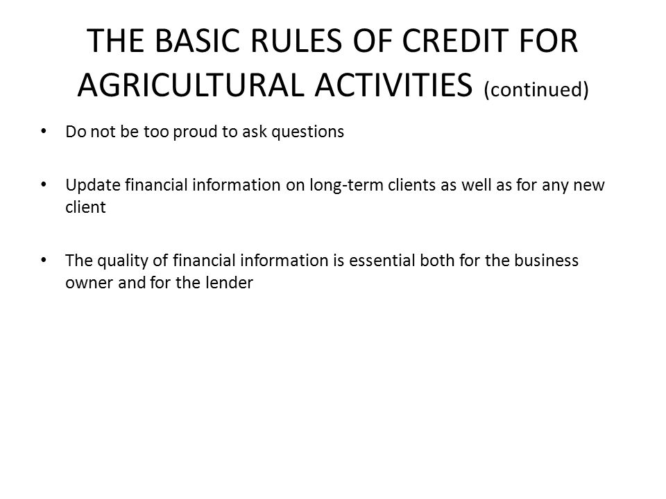 THE BASIC RULES OF CREDIT FOR AGRICULTURAL ACTIVITIES (continued) Do not be too proud to ask questions Update financial information on long-term clients as well as for any new client The quality of financial information is essential both for the business owner and for the lender