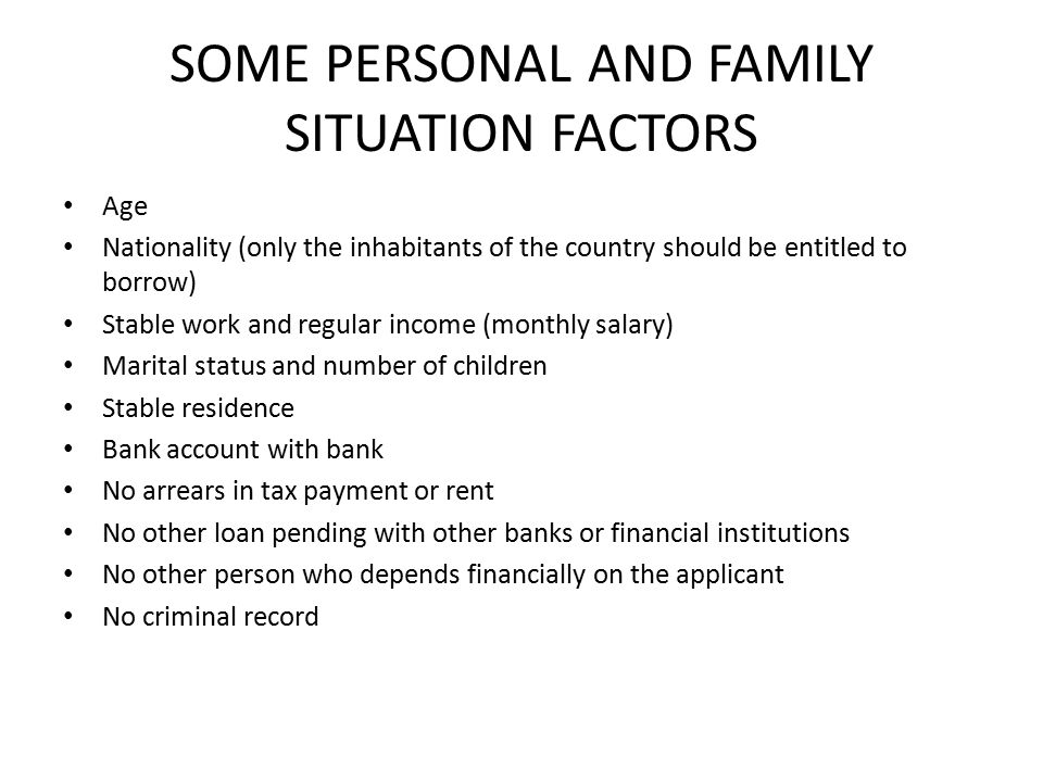 SOME PERSONAL AND FAMILY SITUATION FACTORS Age Nationality (only the inhabitants of the country should be entitled to borrow) Stable work and regular income (monthly salary) Marital status and number of children Stable residence Bank account with bank No arrears in tax payment or rent No other loan pending with other banks or financial institutions No other person who depends financially on the applicant No criminal record