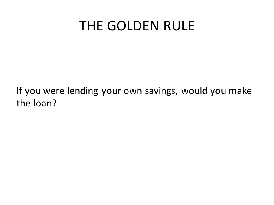 THE GOLDEN RULE If you were lending your own savings, would you make the loan