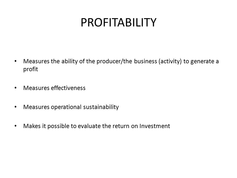 PROFITABILITY Measures the ability of the producer/the business (activity) to generate a profit Measures effectiveness Measures operational sustainability Makes it possible to evaluate the return on Investment