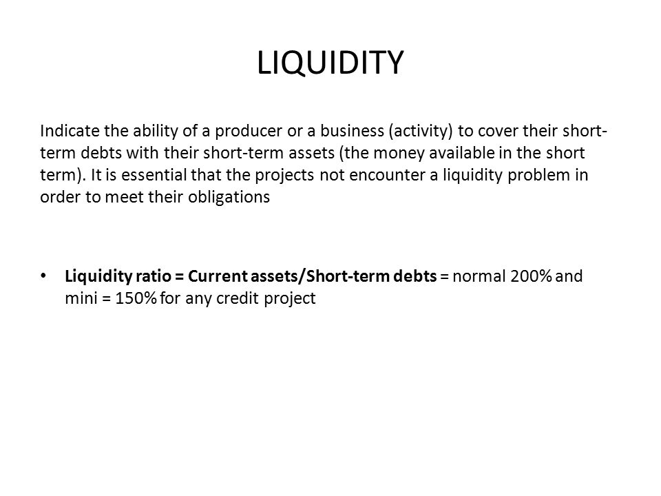 LIQUIDITY Indicate the ability of a producer or a business (activity) to cover their short- term debts with their short-term assets (the money available in the short term).