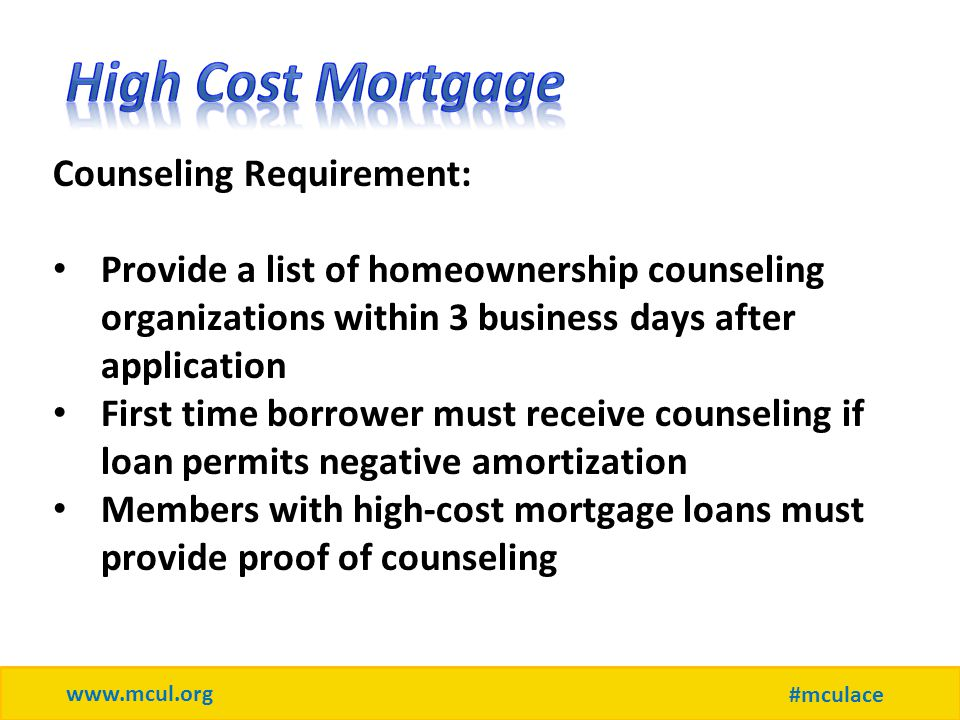 www.mcul.org #mculace Counseling Requirement: Provide a list of homeownership counseling organizations within 3 business days after application First time borrower must receive counseling if loan permits negative amortization Members with high-cost mortgage loans must provide proof of counseling
