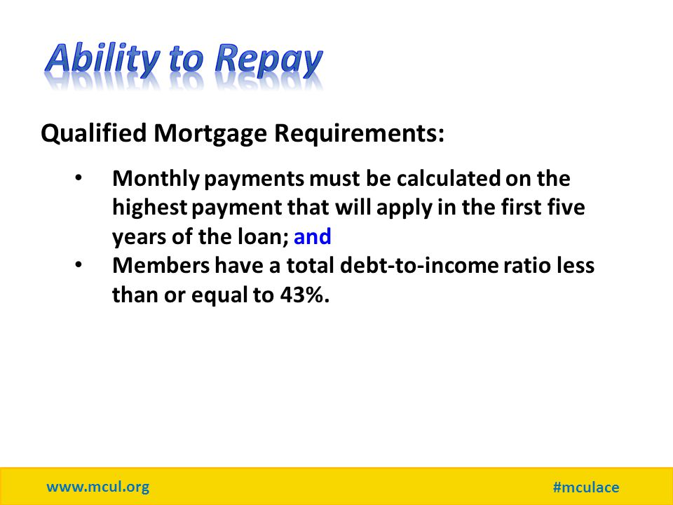 www.mcul.org #mculace Qualified Mortgage Requirements: Monthly payments must be calculated on the highest payment that will apply in the first five years of the loan; and Members have a total debt-to-income ratio less than or equal to 43%.