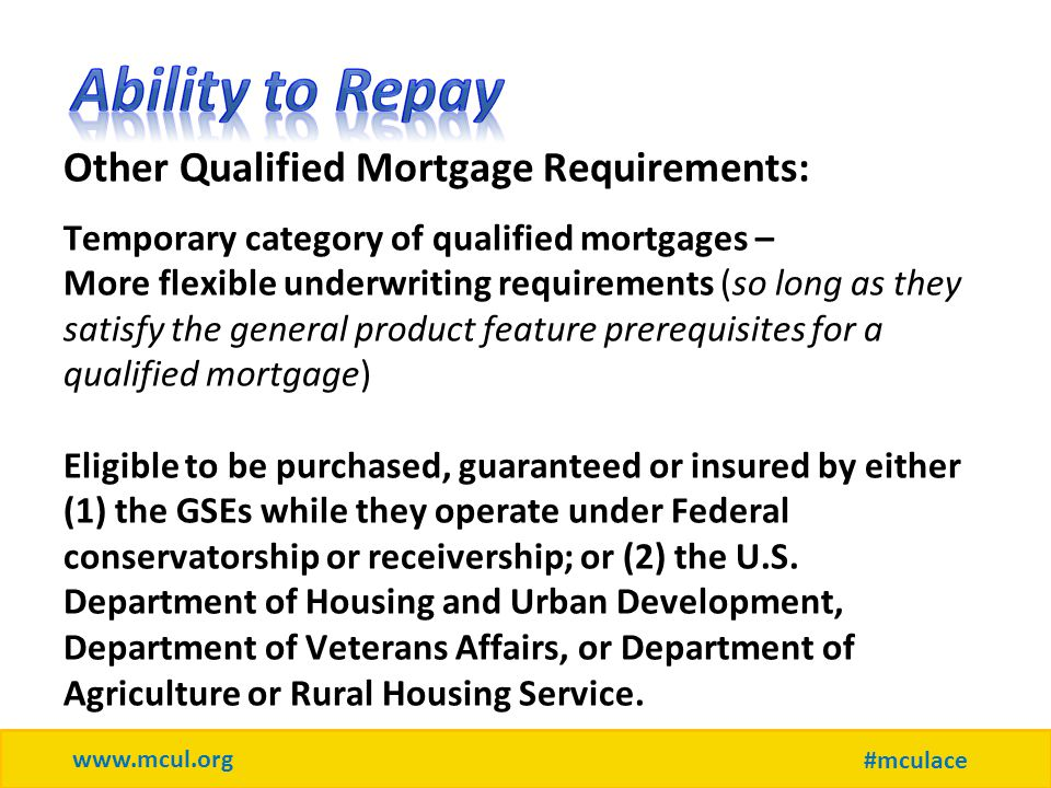 www.mcul.org #mculace Other Qualified Mortgage Requirements: Temporary category of qualified mortgages – More flexible underwriting requirements (so long as they satisfy the general product feature prerequisites for a qualified mortgage) Eligible to be purchased, guaranteed or insured by either (1) the GSEs while they operate under Federal conservatorship or receivership; or (2) the U.S.
