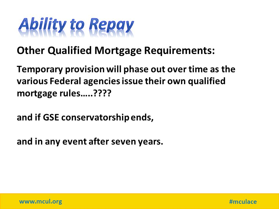 www.mcul.org #mculace Other Qualified Mortgage Requirements: Temporary provision will phase out over time as the various Federal agencies issue their own qualified mortgage rules…..???.