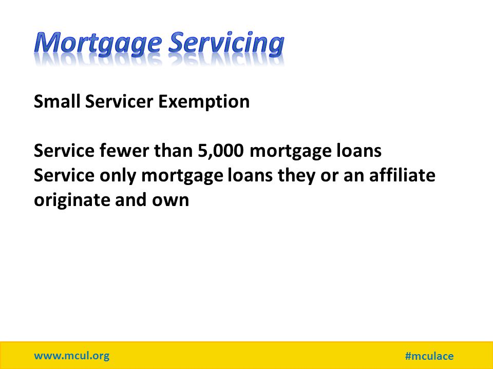 www.mcul.org #mculace Small Servicer Exemption Service fewer than 5,000 mortgage loans Service only mortgage loans they or an affiliate originate and own