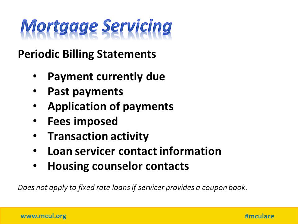 www.mcul.org #mculace Periodic Billing Statements Payment currently due Past payments Application of payments Fees imposed Transaction activity Loan servicer contact information Housing counselor contacts Does not apply to fixed rate loans if servicer provides a coupon book.