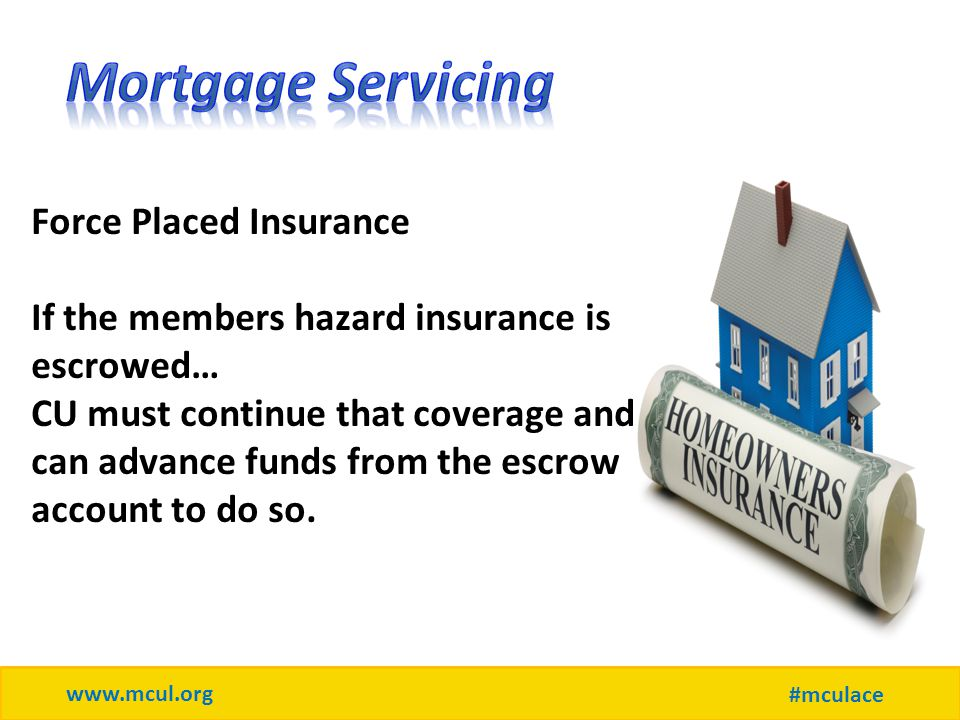 www.mcul.org #mculace Force Placed Insurance If the members hazard insurance is escrowed… CU must continue that coverage and can advance funds from the escrow account to do so.