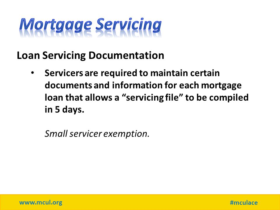 www.mcul.org #mculace Loan Servicing Documentation Servicers are required to maintain certain documents and information for each mortgage loan that allows a servicing file to be compiled in 5 days.