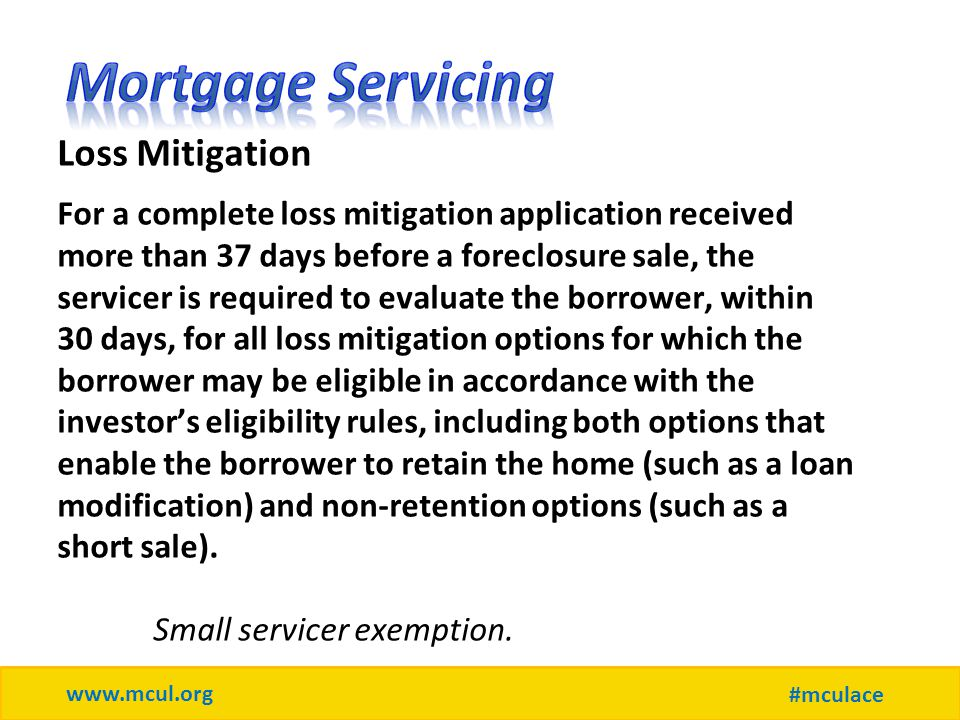 www.mcul.org #mculace Loss Mitigation For a complete loss mitigation application received more than 37 days before a foreclosure sale, the servicer is required to evaluate the borrower, within 30 days, for all loss mitigation options for which the borrower may be eligible in accordance with the investor's eligibility rules, including both options that enable the borrower to retain the home (such as a loan modification) and non-retention options (such as a short sale).
