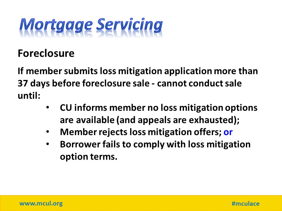 www.mcul.org #mculace Foreclosure If member submits loss mitigation application more than 37 days before foreclosure sale - cannot conduct sale until: CU informs member no loss mitigation options are available (and appeals are exhausted); Member rejects loss mitigation offers; or Borrower fails to comply with loss mitigation option terms.