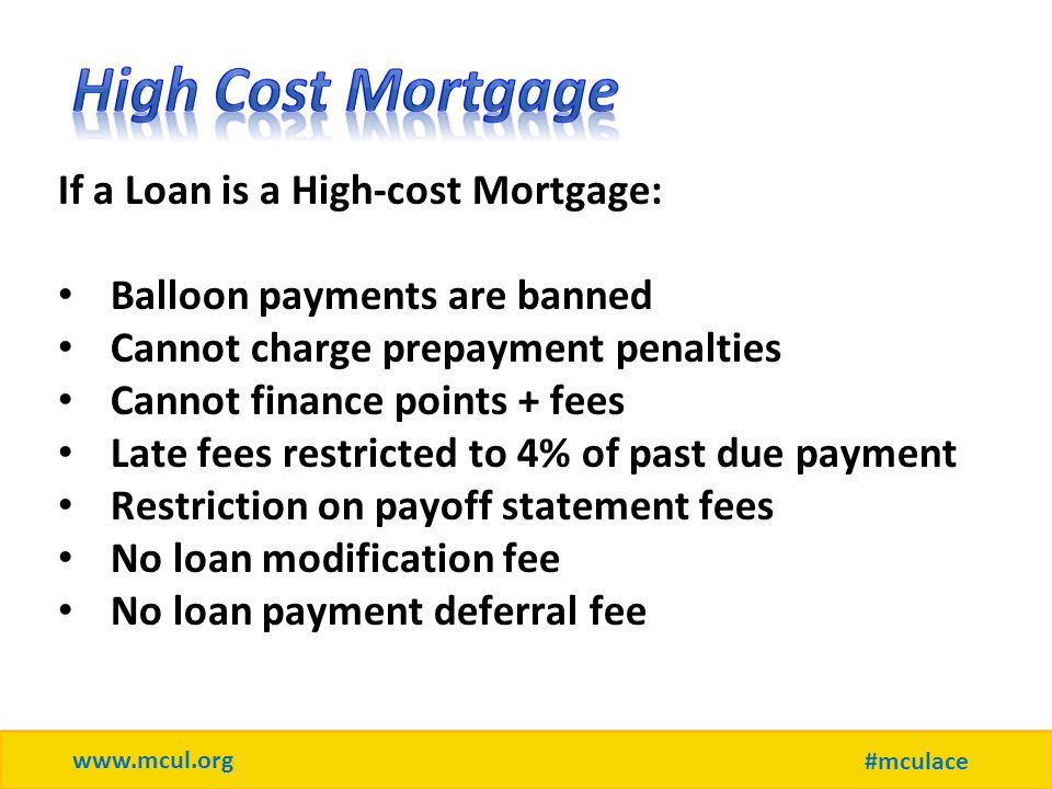 www.mcul.org #mculace If a Loan is a High-cost Mortgage: Balloon payments are banned Cannot charge prepayment penalties Cannot finance points + fees Late fees restricted to 4% of past due payment Restriction on payoff statement fees No loan modification fee No loan payment deferral fee