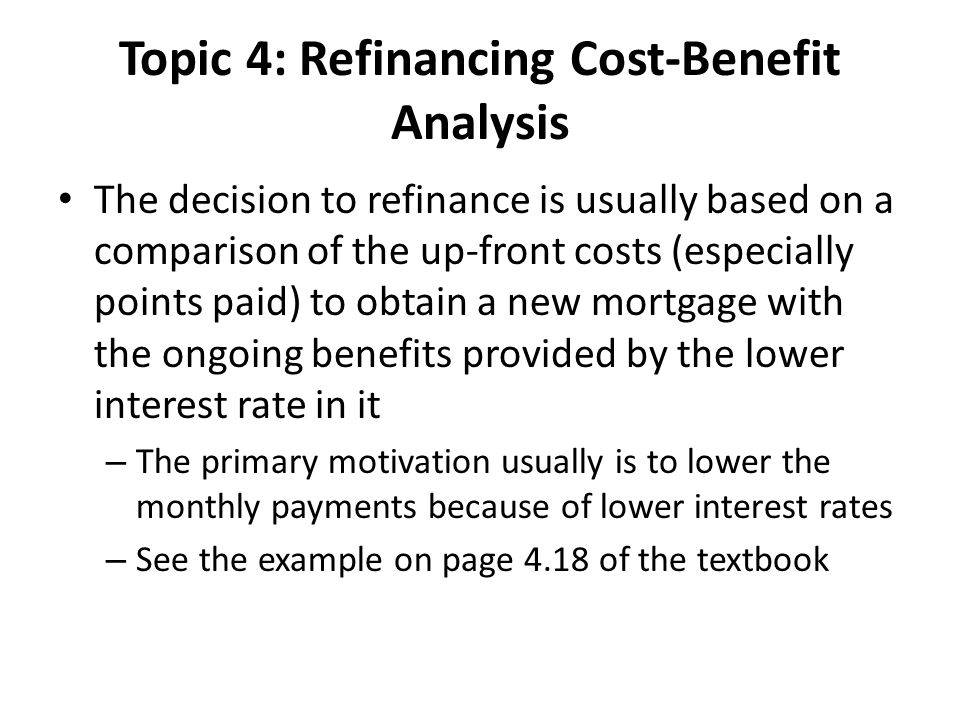 Topic 4: Refinancing Cost-Benefit Analysis The decision to refinance is usually based on a comparison of the up-front costs (especially points paid) to obtain a new mortgage with the ongoing benefits provided by the lower interest rate in it – The primary motivation usually is to lower the monthly payments because of lower interest rates – See the example on page 4.18 of the textbook