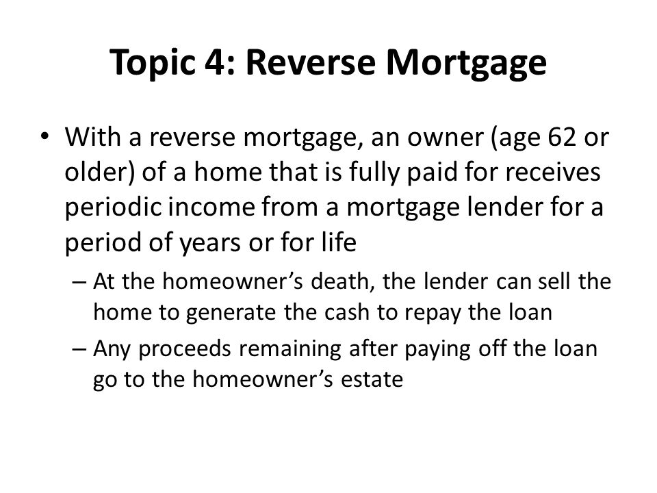 Topic 4: Reverse Mortgage With a reverse mortgage, an owner (age 62 or older) of a home that is fully paid for receives periodic income from a mortgage lender for a period of years or for life – At the homeowner's death, the lender can sell the home to generate the cash to repay the loan – Any proceeds remaining after paying off the loan go to the homeowner's estate